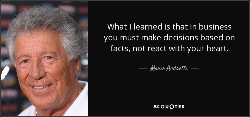 What I learned is that in business you must make decisions based on facts, not react with your heart. - Mario Andretti