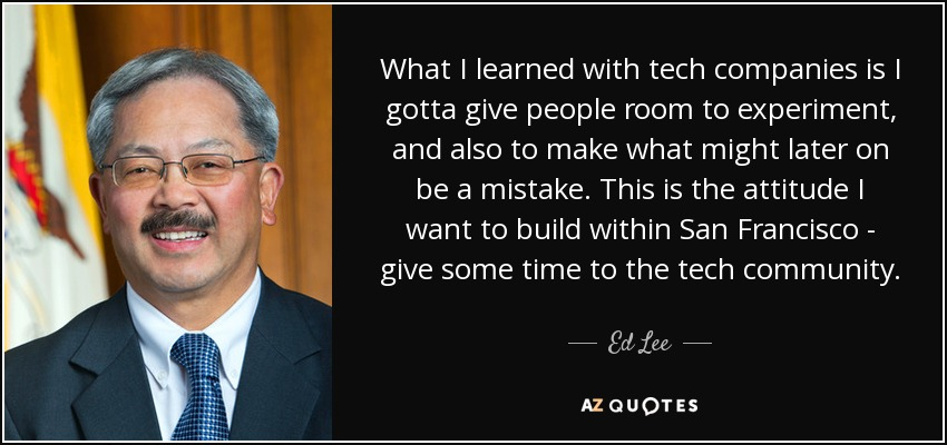 What I learned with tech companies is I gotta give people room to experiment, and also to make what might later on be a mistake. This is the attitude I want to build within San Francisco - give some time to the tech community. - Ed Lee