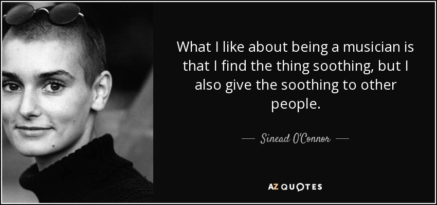 What I like about being a musician is that I find the thing soothing, but I also give the soothing to other people. - Sinead O'Connor