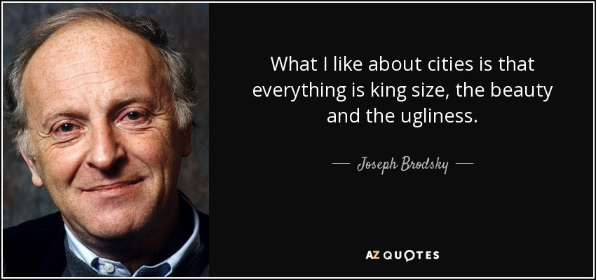 What I like about cities is that everything is king size, the beauty and the ugliness. - Joseph Brodsky