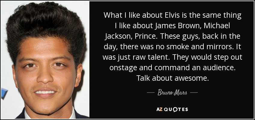 What I like about Elvis is the same thing I like about James Brown, Michael Jackson, Prince. These guys, back in the day, there was no smoke and mirrors. It was just raw talent. They would step out onstage and command an audience. Talk about awesome. - Bruno Mars