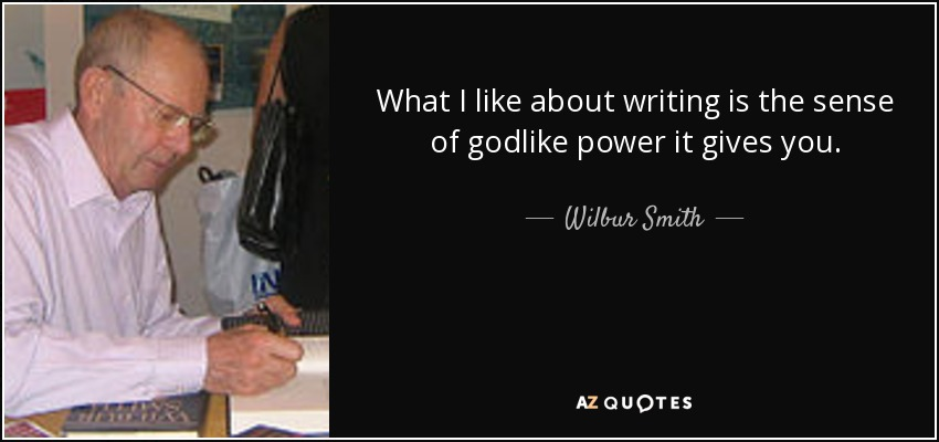 What I like about writing is the sense of godlike power it gives you. - Wilbur Smith