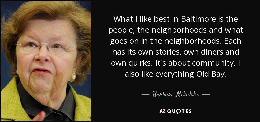 What I like best in Baltimore is the people, the neighborhoods and what goes on in the neighborhoods. Each has its own stories, own diners and own quirks. It's about community. I also like everything Old Bay. - Barbara Mikulski