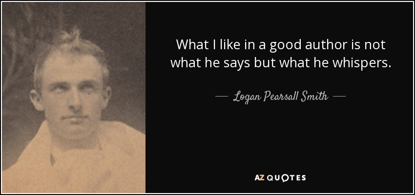 What I like in a good author is not what he says but what he whispers. - Logan Pearsall Smith