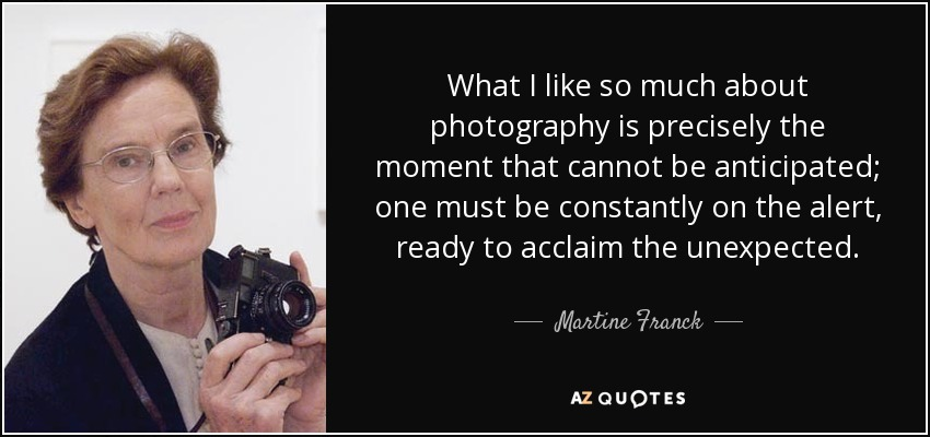 What I like so much about photography is precisely the moment that cannot be anticipated; one must be constantly on the alert, ready to acclaim the unexpected. - Martine Franck