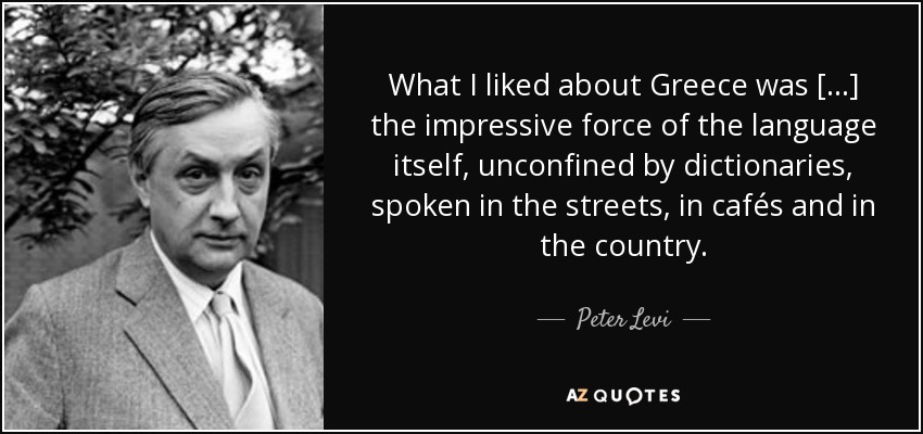 What I liked about Greece was [...] the impressive force of the language itself, unconfined by dictionaries, spoken in the streets, in cafés and in the country. - Peter Levi