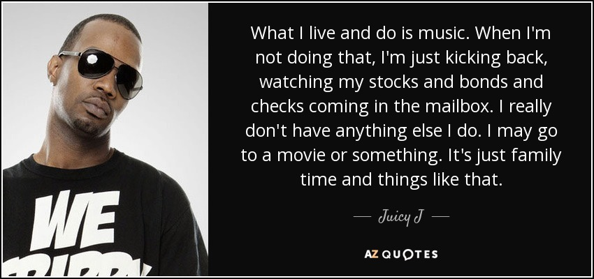 What I live and do is music. When I'm not doing that, I'm just kicking back, watching my stocks and bonds and checks coming in the mailbox. I really don't have anything else I do. I may go to a movie or something. It's just family time and things like that. - Juicy J