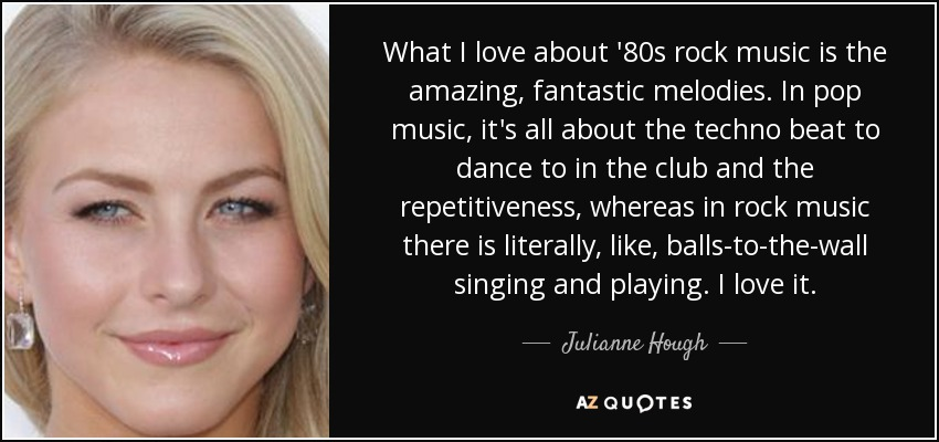What I love about '80s rock music is the amazing, fantastic melodies. In pop music, it's all about the techno beat to dance to in the club and the repetitiveness, whereas in rock music there is literally, like, balls-to-the-wall singing and playing. I love it. - Julianne Hough