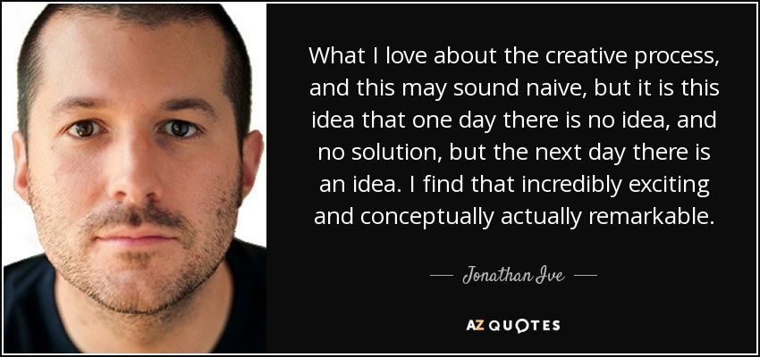 What I love about the creative process, and this may sound naive, but it is this idea that one day there is no idea, and no solution, but the next day there is an idea. I find that incredibly exciting and conceptually actually remarkable. - Jonathan Ive