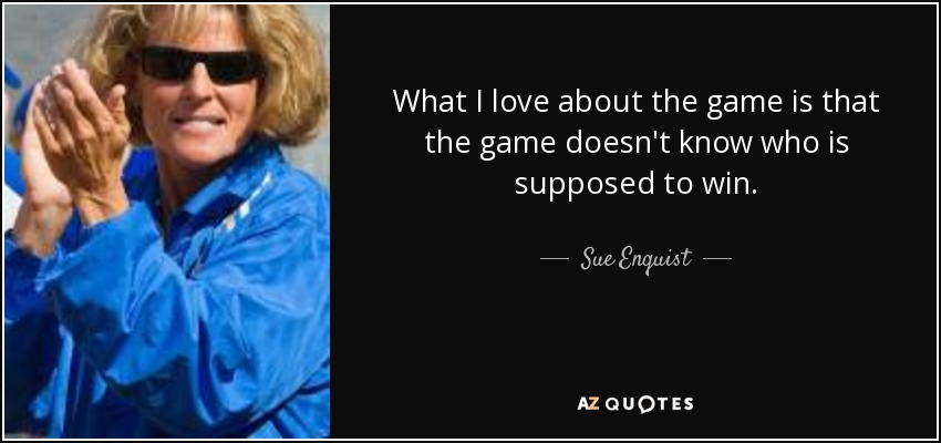 What I love about the game is that the game doesn't know who is supposed to win. - Sue Enquist