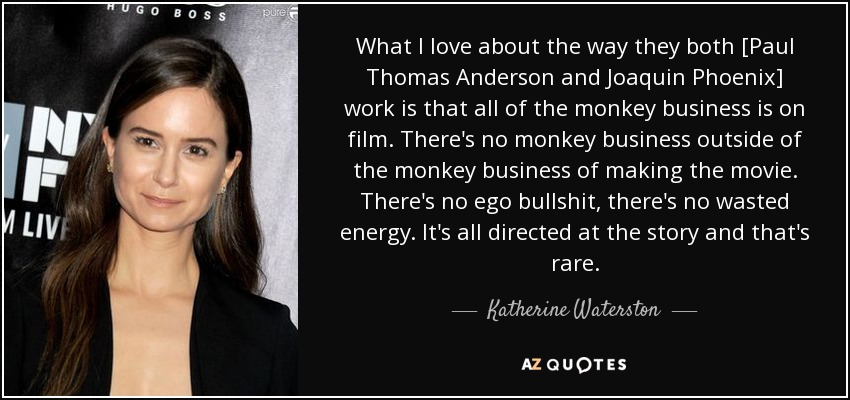 What I love about the way they both [Paul Thomas Anderson and Joaquin Phoenix] work is that all of the monkey business is on film. There's no monkey business outside of the monkey business of making the movie. There's no ego bullshit, there's no wasted energy. It's all directed at the story and that's rare. - Katherine Waterston