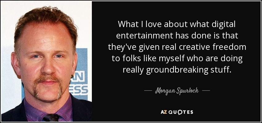 What I love about what digital entertainment has done is that they've given real creative freedom to folks like myself who are doing really groundbreaking stuff. - Morgan Spurlock