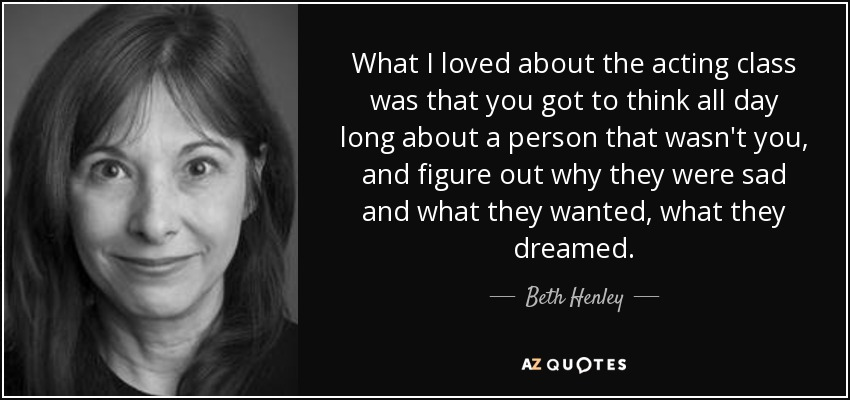 What I loved about the acting class was that you got to think all day long about a person that wasn't you, and figure out why they were sad and what they wanted, what they dreamed. - Beth Henley