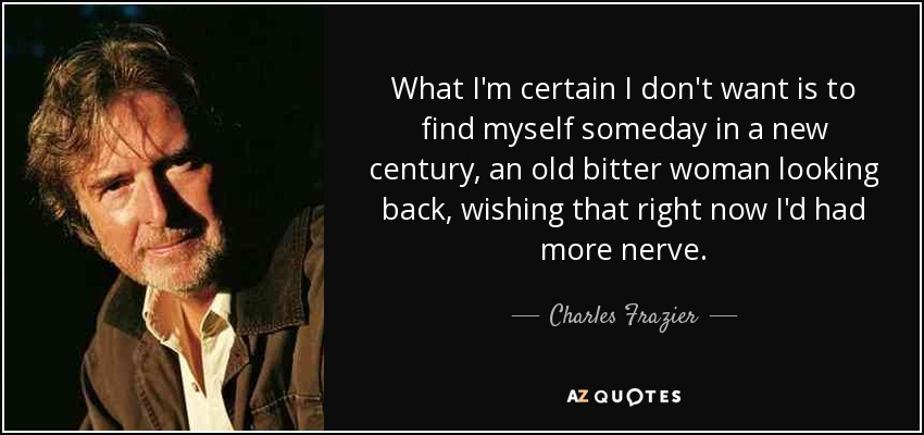 What I'm certain I don't want is to find myself someday in a new century, an old bitter woman looking back, wishing that right now I'd had more nerve. - Charles Frazier