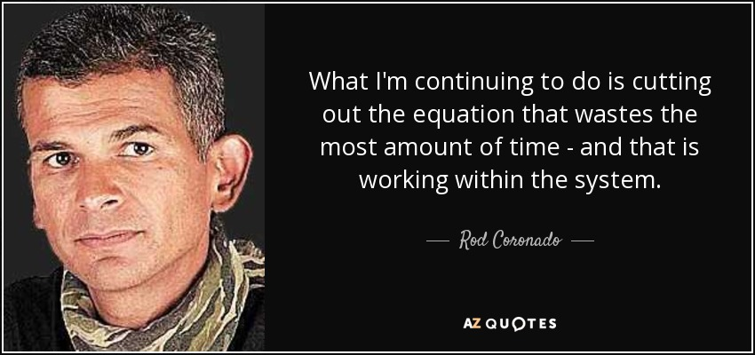 What I'm continuing to do is cutting out the equation that wastes the most amount of time - and that is working within the system. - Rod Coronado