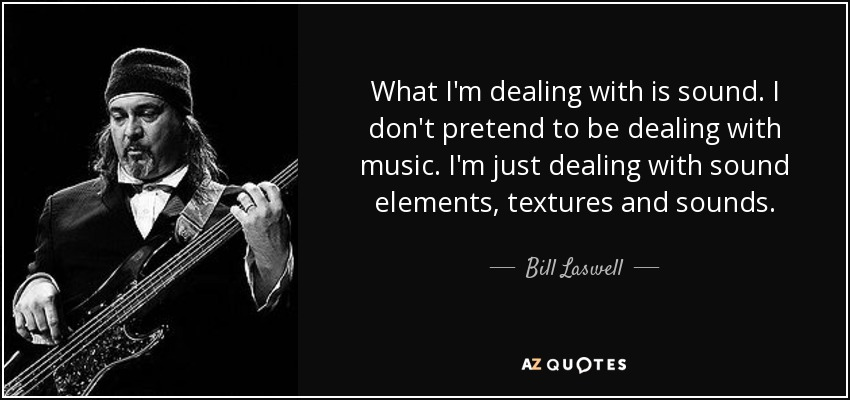 What I'm dealing with is sound. I don't pretend to be dealing with music. I'm just dealing with sound elements, textures and sounds. - Bill Laswell