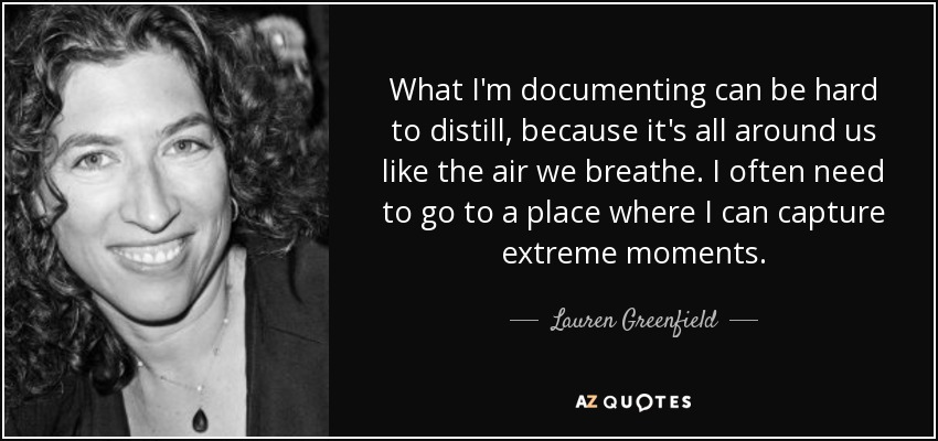 What I'm documenting can be hard to distill, because it's all around us like the air we breathe. I often need to go to a place where I can capture extreme moments. - Lauren Greenfield