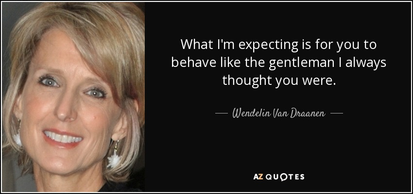 What I'm expecting is for you to behave like the gentleman I always thought you were. - Wendelin Van Draanen