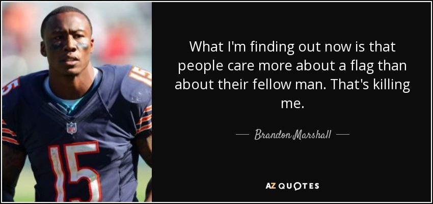 What I'm finding out now is that people care more about a flag than about their fellow man. That's killing me. - Brandon Marshall