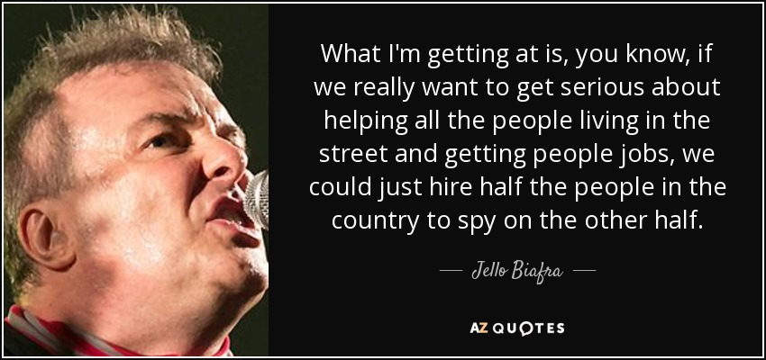 What I'm getting at is, you know, if we really want to get serious about helping all the people living in the street and getting people jobs, we could just hire half the people in the country to spy on the other half. - Jello Biafra