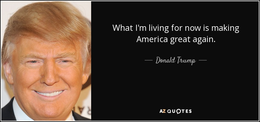 What I'm living for now is making America great again. - Donald Trump