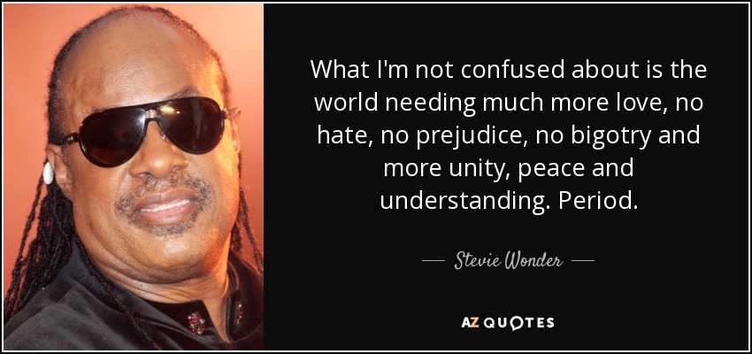 What I'm not confused about is the world needing much more love, no hate, no prejudice, no bigotry and more unity, peace and understanding. Period. - Stevie Wonder