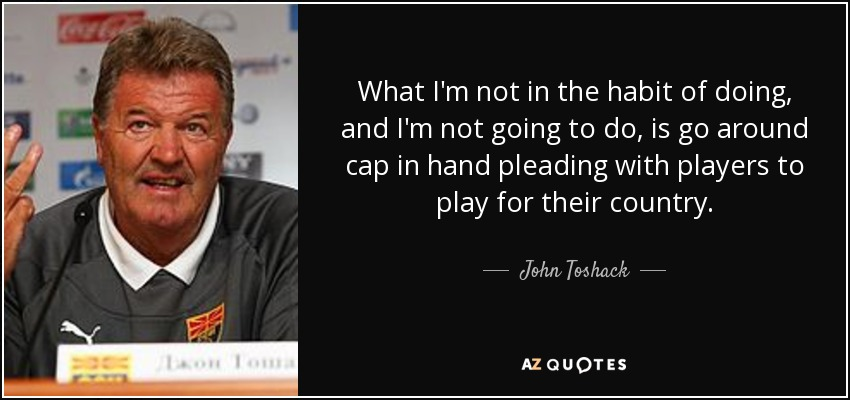 What I'm not in the habit of doing, and I'm not going to do, is go around cap in hand pleading with players to play for their country. - John Toshack