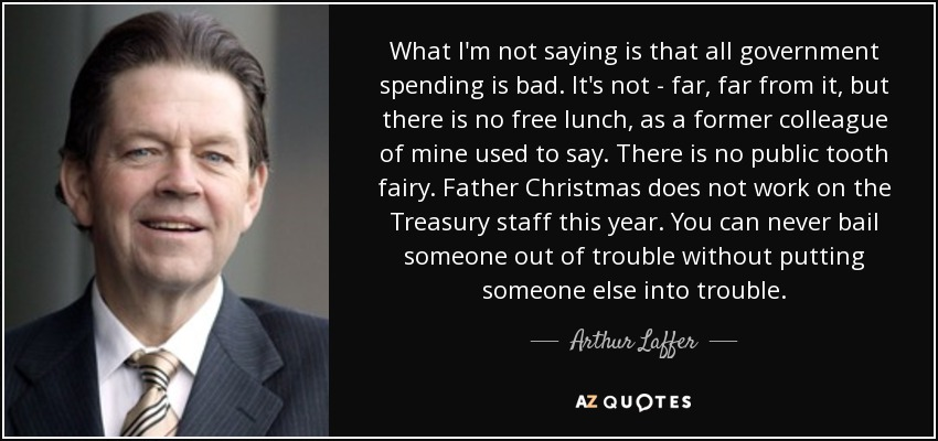 What I'm not saying is that all government spending is bad. It's not - far, far from it, but there is no free lunch, as a former colleague of mine used to say. There is no public tooth fairy. Father Christmas does not work on the Treasury staff this year. You can never bail someone out of trouble without putting someone else into trouble. - Arthur Laffer