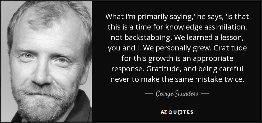 What I'm primarily saying,' he says, 'is that this is a time for knowledge assimilation, not backstabbing. We learned a lesson, you and I. We personally grew. Gratitude for this growth is an appropriate response. Gratitude, and being careful never to make the same mistake twice. - George Saunders