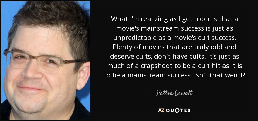 What I'm realizing as I get older is that a movie's mainstream success is just as unpredictable as a movie's cult success. Plenty of movies that are truly odd and deserve cults, don't have cults. It's just as much of a crapshoot to be a cult hit as it is to be a mainstream success. Isn't that weird? - Patton Oswalt