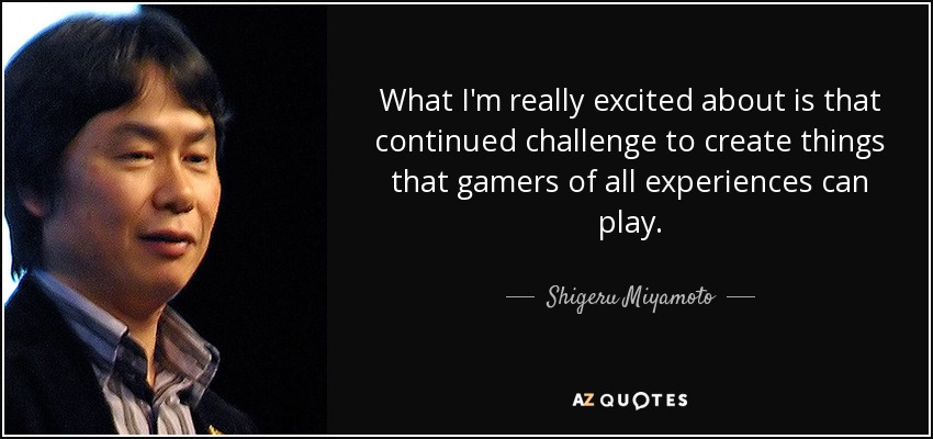 What I'm really excited about is that continued challenge to create things that gamers of all experiences can play. - Shigeru Miyamoto