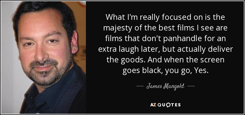 What I'm really focused on is the majesty of the best films I see are films that don't panhandle for an extra laugh later, but actually deliver the goods. And when the screen goes black, you go, Yes. - James Mangold