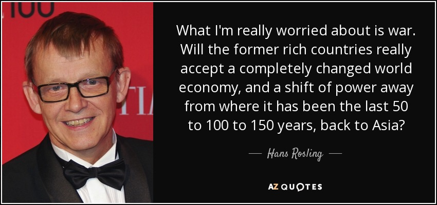 What I'm really worried about is war. Will the former rich countries really accept a completely changed world economy, and a shift of power away from where it has been the last 50 to 100 to 150 years, back to Asia? - Hans Rosling