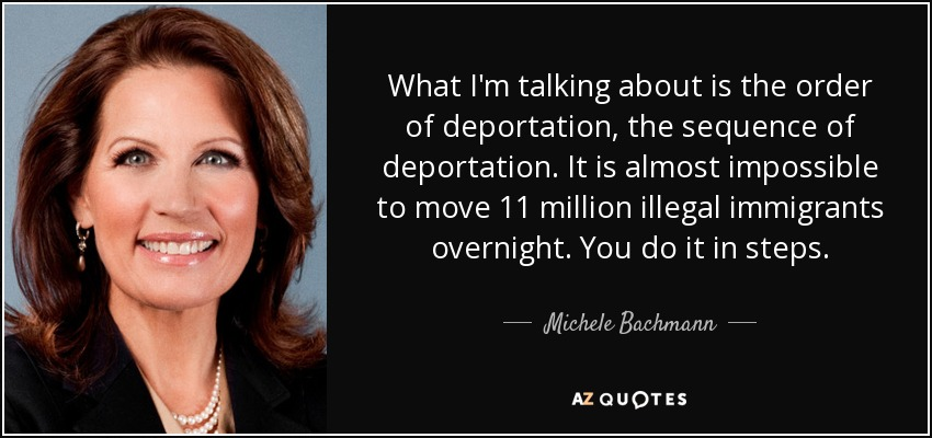 What I'm talking about is the order of deportation, the sequence of deportation. It is almost impossible to move 11 million illegal immigrants overnight. You do it in steps. - Michele Bachmann