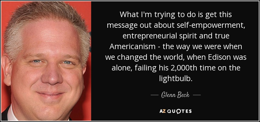 What I'm trying to do is get this message out about self-empowerment, entrepreneurial spirit and true Americanism - the way we were when we changed the world, when Edison was alone, failing his 2,000th time on the lightbulb. - Glenn Beck