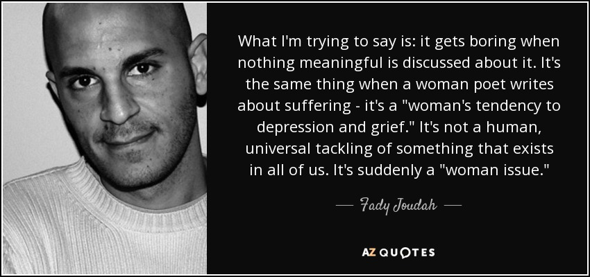 What I'm trying to say is: it gets boring when nothing meaningful is discussed about it. It's the same thing when a woman poet writes about suffering - it's a