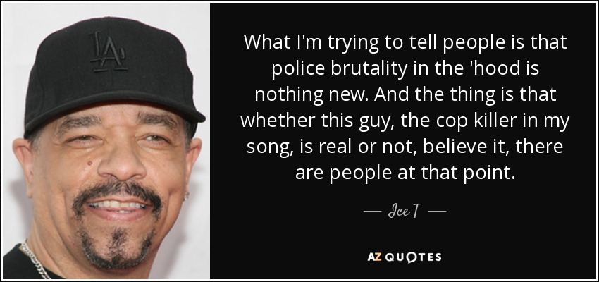 Police Brutality Quotes Ice T Quote What I'm Trying To Tell People Is That Police .
