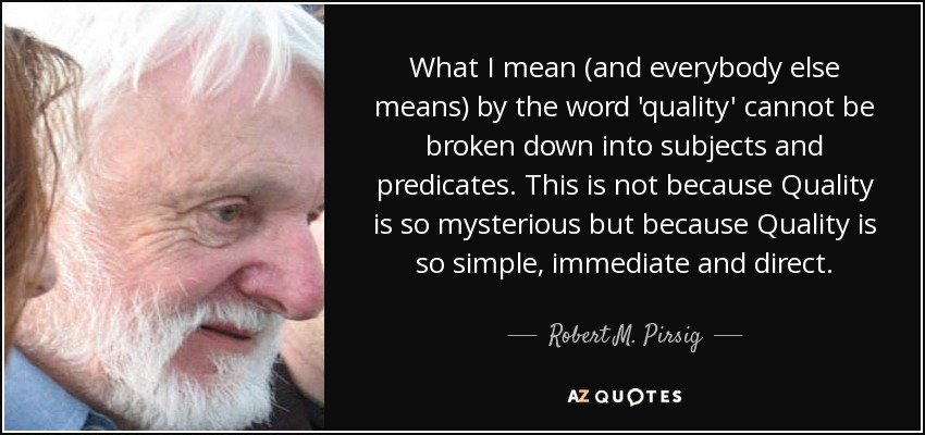 What I mean (and everybody else means) by the word 'quality' cannot be broken down into subjects and predicates. This is not because Quality is so mysterious but because Quality is so simple, immediate and direct. - Robert M. Pirsig