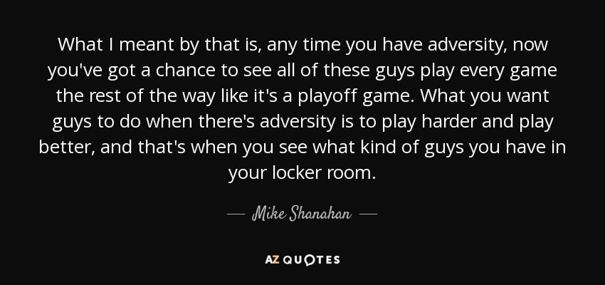 What I meant by that is, any time you have adversity, now you've got a chance to see all of these guys play every game the rest of the way like it's a playoff game. What you want guys to do when there's adversity is to play harder and play better, and that's when you see what kind of guys you have in your locker room. - Mike Shanahan