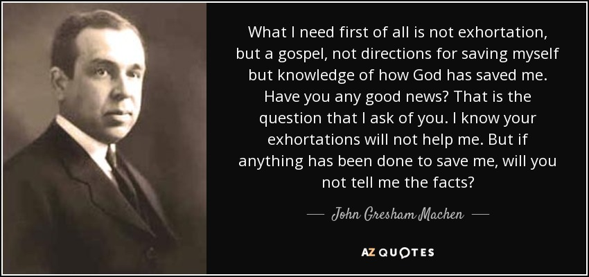 What I need first of all is not exhortation, but a gospel, not directions for saving myself but knowledge of how God has saved me. Have you any good news? That is the question that I ask of you. I know your exhortations will not help me. But if anything has been done to save me, will you not tell me the facts? - John Gresham Machen
