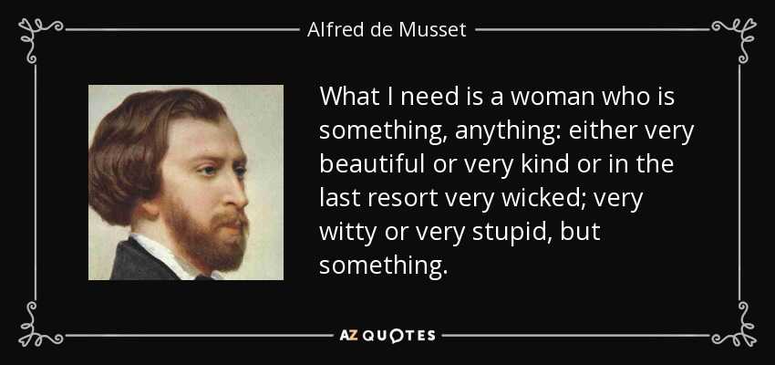 What I need is a woman who is something, anything: either very beautiful or very kind or in the last resort very wicked; very witty or very stupid, but something. - Alfred de Musset