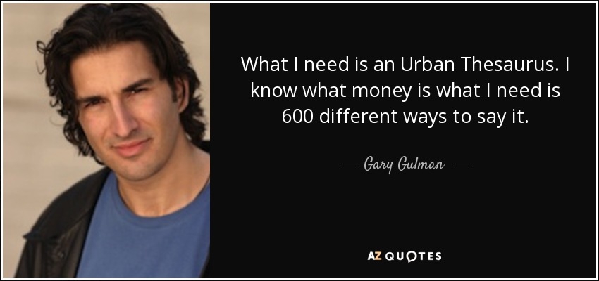 What I need is an Urban Thesaurus. I know what money is what I need is 600 different ways to say it. - Gary Gulman