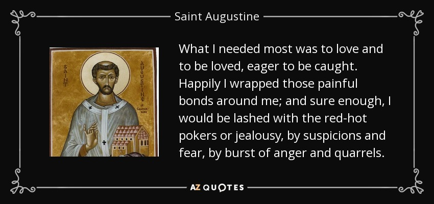 What I needed most was to love and to be loved, eager to be caught. Happily I wrapped those painful bonds around me; and sure enough, I would be lashed with the red-hot pokers or jealousy, by suspicions and fear, by burst of anger and quarrels. - Saint Augustine
