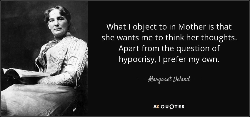 What I object to in Mother is that she wants me to think her thoughts. Apart from the question of hypocrisy, I prefer my own. - Margaret Deland