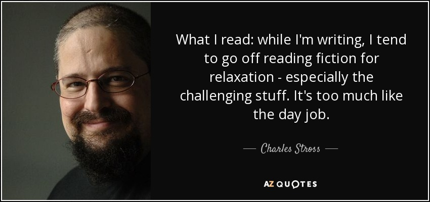 What I read: while I'm writing, I tend to go off reading fiction for relaxation - especially the challenging stuff. It's too much like the day job. - Charles Stross