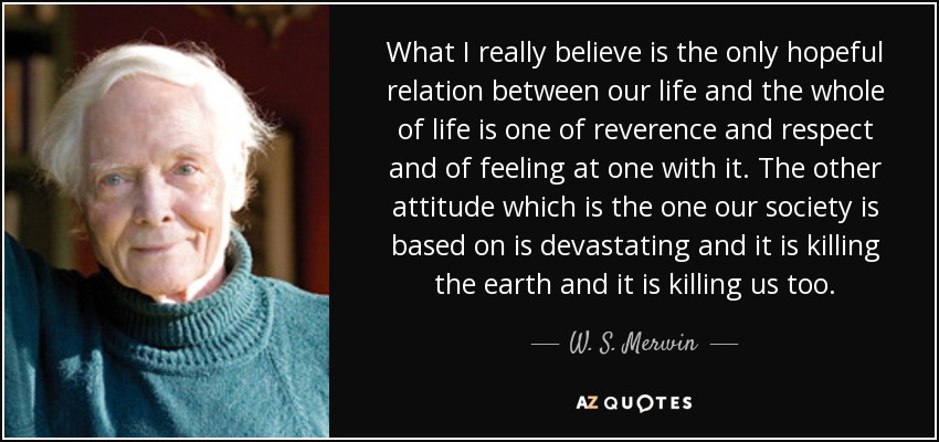 What I really believe is the only hopeful relation between our life and the whole of life is one of reverence and respect and of feeling at one with it. The other attitude which is the one our society is based on is devastating and it is killing the earth and it is killing us too. - W. S. Merwin