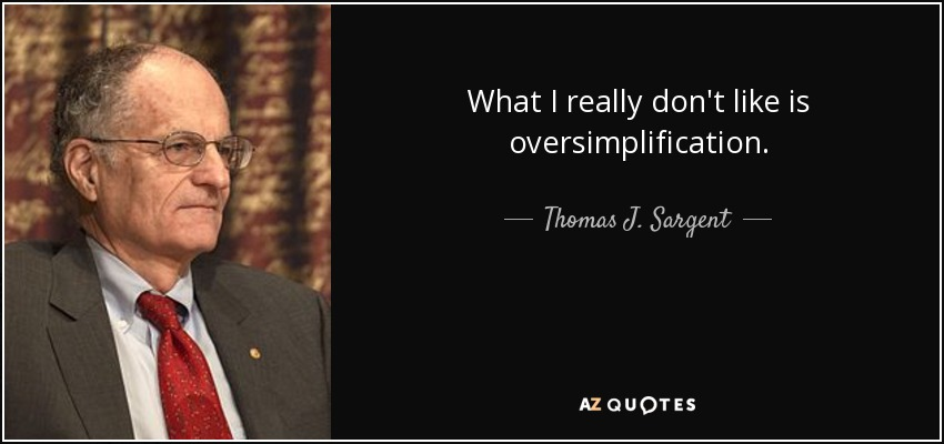What I really don't like is oversimplification. - Thomas J. Sargent