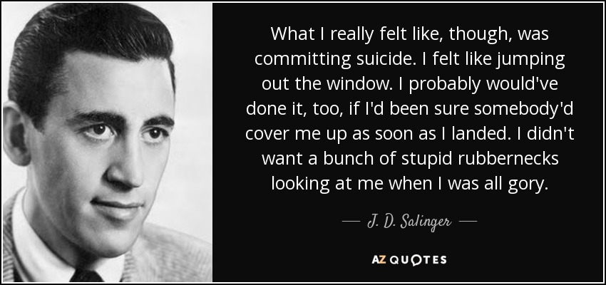 What I really felt like, though, was committing suicide. I felt like jumping out the window. I probably would've done it, too, if I'd been sure somebody'd cover me up as soon as I landed. I didn't want a bunch of stupid rubbernecks looking at me when I was all gory. - J. D. Salinger