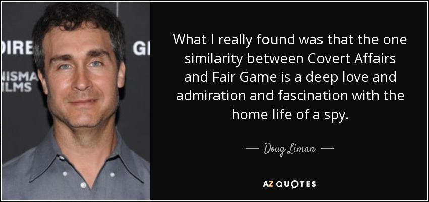 What I really found was that the one similarity between Covert Affairs and Fair Game is a deep love and admiration and fascination with the home life of a spy. - Doug Liman