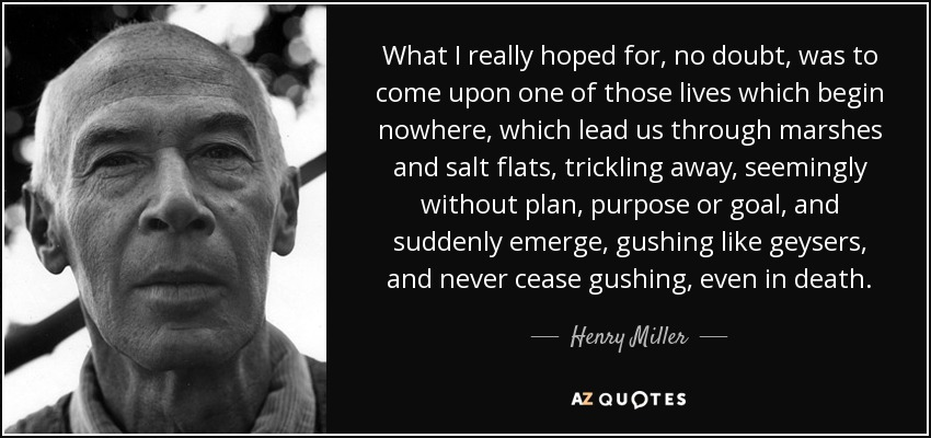 What I really hoped for, no doubt, was to come upon one of those lives which begin nowhere, which lead us through marshes and salt flats, trickling away, seemingly without plan, purpose or goal, and suddenly emerge, gushing like geysers, and never cease gushing, even in death. - Henry Miller
